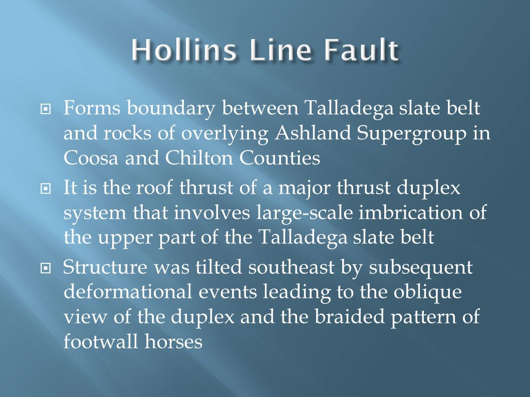 Forms boundary between Talladega slate belt and rocks of overlying Ashland Supergroup in Coosa and Chilton Counties  It is the roof thrust of a major thrust duplex system that involves large-scale imbrication of the upper part of the Talladega slate belt  Structure was tilted southeast by subsequent deformational events leading to the oblique view of the duplex and the braided pattern of footwall horses