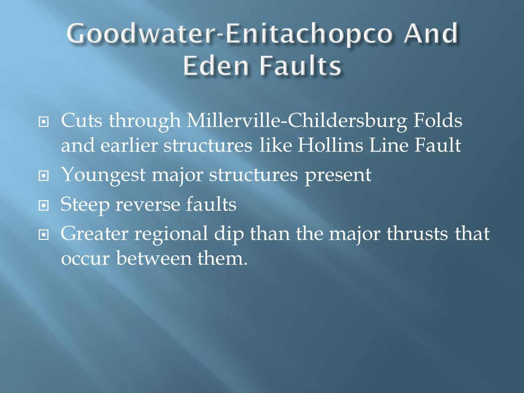  Cuts through Millerville-Childersburg Folds and earlier structures like Hollins Line Fault  Youngest major structures present  Steep reverse faults  Greater regional dip than the major thrusts that occur between them.