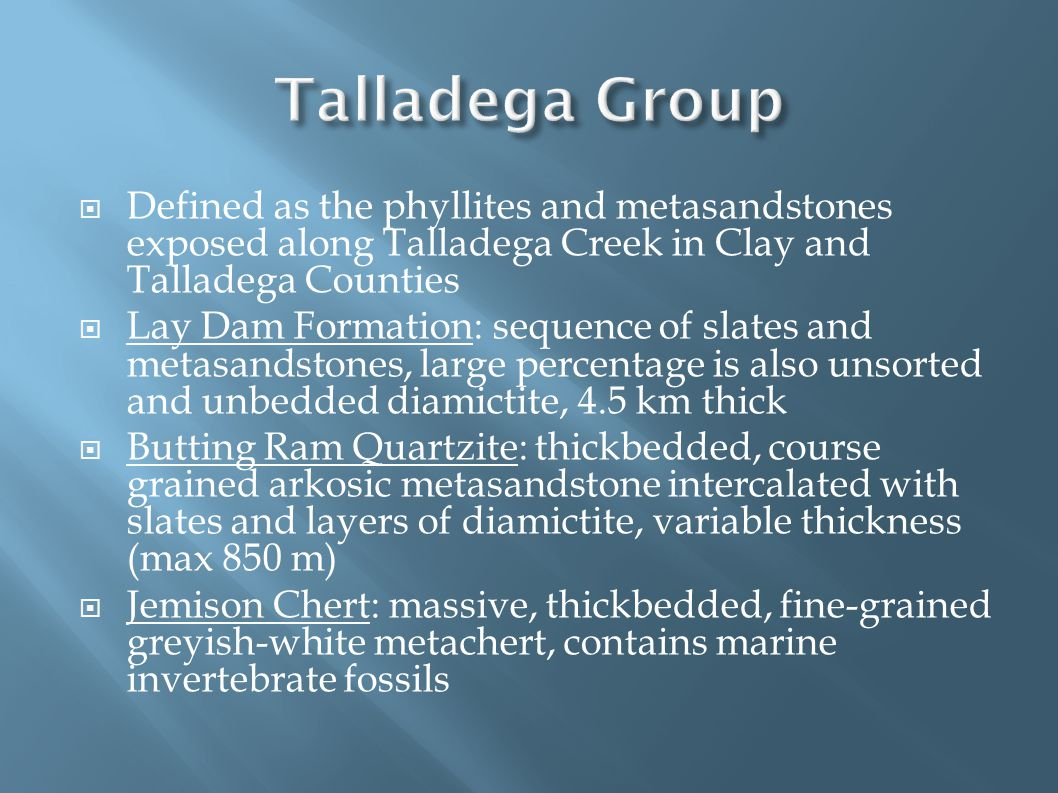  Defined as the phyllites and metasandstones exposed along Talladega Creek in Clay and Talladega Counties  Lay Dam Formation: sequence of slates and metasandstones, large percentage is also unsorted and unbedded diamictite, 4.5 km thick  Butting Ram Quartzite: thickbedded, course grained arkosic metasandstone intercalated with slates and layers of diamictite, variable thickness (max 850 m)  Jemison Chert: massive, thickbedded, fine-grained greyish-white metachert, contains marine invertebrate fossils