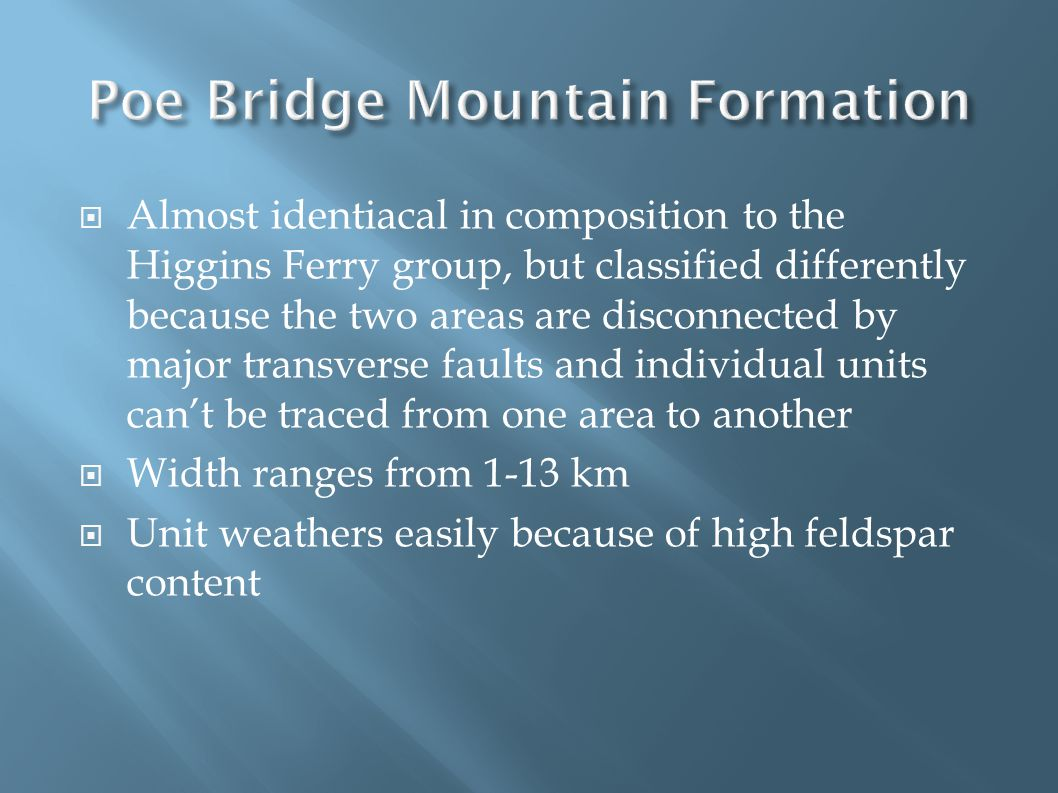  Almost identiacal in composition to the Higgins Ferry group, but classified differently because the two areas are disconnected by major transverse faults and individual units can't be traced from one area to another  Width ranges from 1-13 km  Unit weathers easily because of high feldspar content