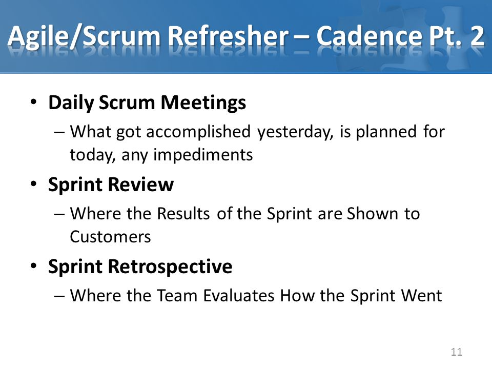 Daily Scrum Meetings – What got accomplished yesterday, is planned for today, any impediments Sprint Review – Where the Results of the Sprint are Shown to Customers Sprint Retrospective – Where the Team Evaluates How the Sprint Went 11