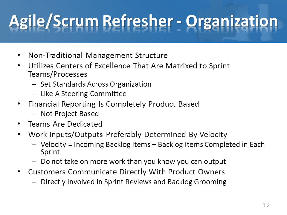Non-Traditional Management Structure Utilizes Centers of Excellence That Are Matrixed to Sprint Teams/Processes – Set Standards Across Organization – Like A Steering Committee Financial Reporting Is Completely Product Based – Not Project Based Teams Are Dedicated Work Inputs/Outputs Preferably Determined By Velocity – Velocity = Incoming Backlog Items – Backlog Items Completed in Each Sprint – Do not take on more work than you know you can output Customers Communicate Directly With Product Owners – Directly Involved in Sprint Reviews and Backlog Grooming 12