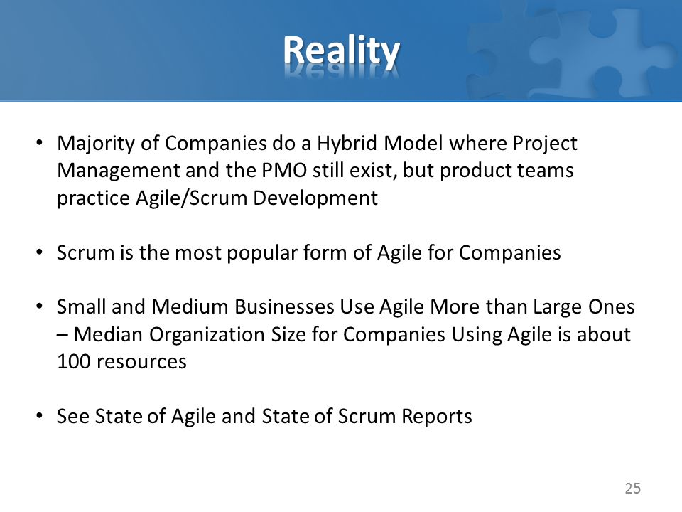 25 Majority of Companies do a Hybrid Model where Project Management and the PMO still exist, but product teams practice Agile/Scrum Development Scrum is the most popular form of Agile for Companies Small and Medium Businesses Use Agile More than Large Ones – Median Organization Size for Companies Using Agile is about 100 resources See State of Agile and State of Scrum Reports
