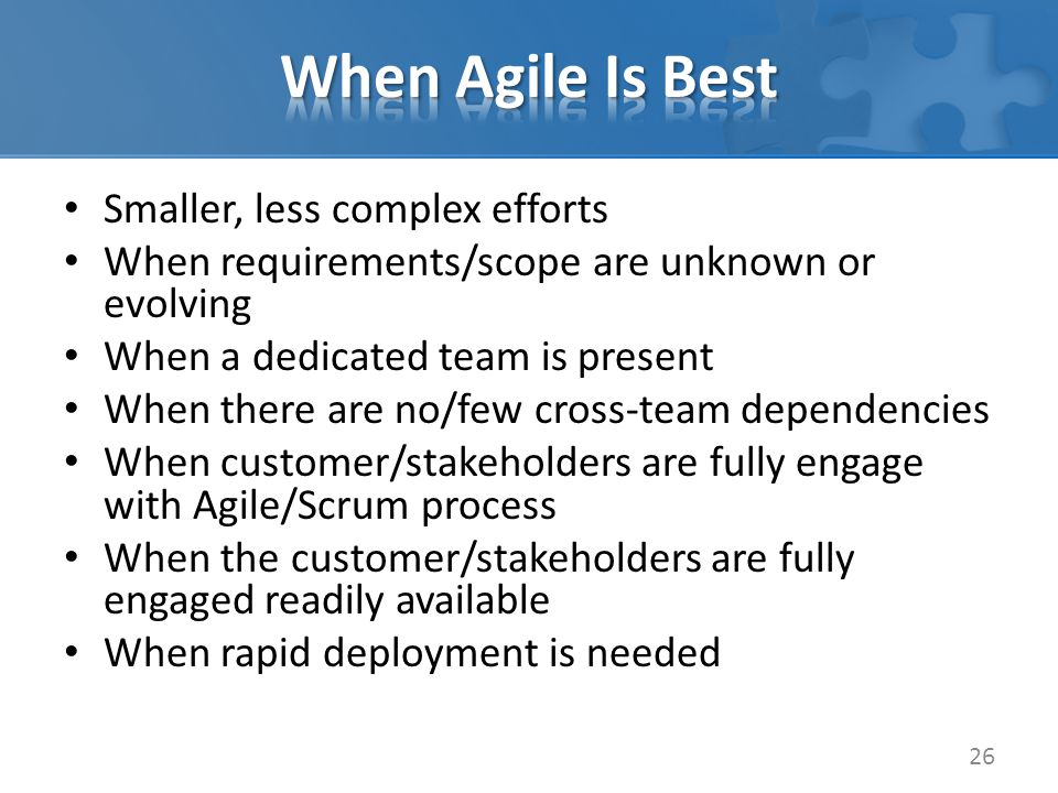 Smaller, less complex efforts When requirements/scope are unknown or evolving When a dedicated team is present When there are no/few cross-team dependencies When customer/stakeholders are fully engage with Agile/Scrum process When the customer/stakeholders are fully engaged readily available When rapid deployment is needed 26