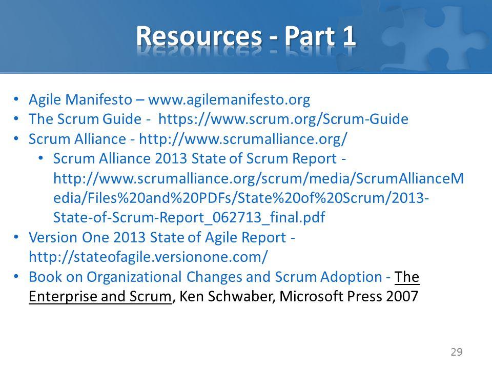 29 Agile Manifesto – www.agilemanifesto.org The Scrum Guide - https://www.scrum.org/Scrum-Guide Scrum Alliance - http://www.scrumalliance.org/ Scrum Alliance 2013 State of Scrum Report - http://www.scrumalliance.org/scrum/media/ScrumAllianceM edia/Files%20and%20PDFs/State%20of%20Scrum/2013- State-of-Scrum-Report_062713_final.pdf Version One 2013 State of Agile Report - http://stateofagile.versionone.com/ Book on Organizational Changes and Scrum Adoption - The Enterprise and Scrum, Ken Schwaber, Microsoft Press 2007