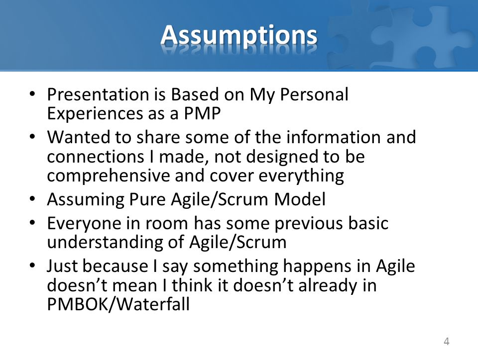 Presentation is Based on My Personal Experiences as a PMP Wanted to share some of the information and connections I made, not designed to be comprehensive and cover everything Assuming Pure Agile/Scrum Model Everyone in room has some previous basic understanding of Agile/Scrum Just because I say something happens in Agile doesn't mean I think it doesn't already in PMBOK/Waterfall 4