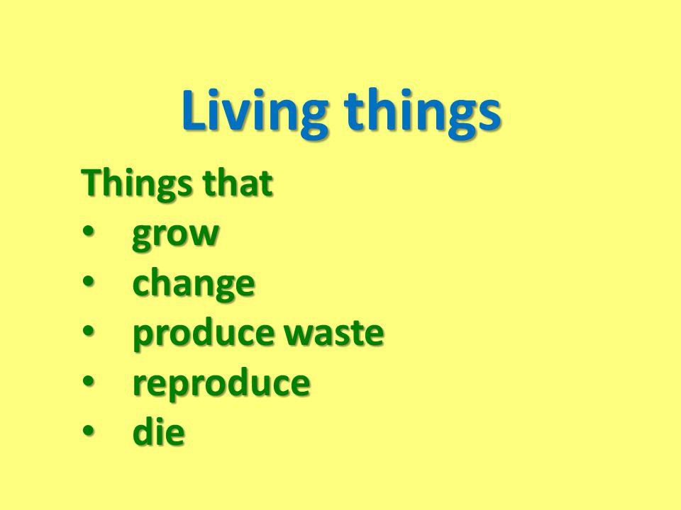 Living things Things that grow grow change change produce waste produce waste reproduce reproduce die die