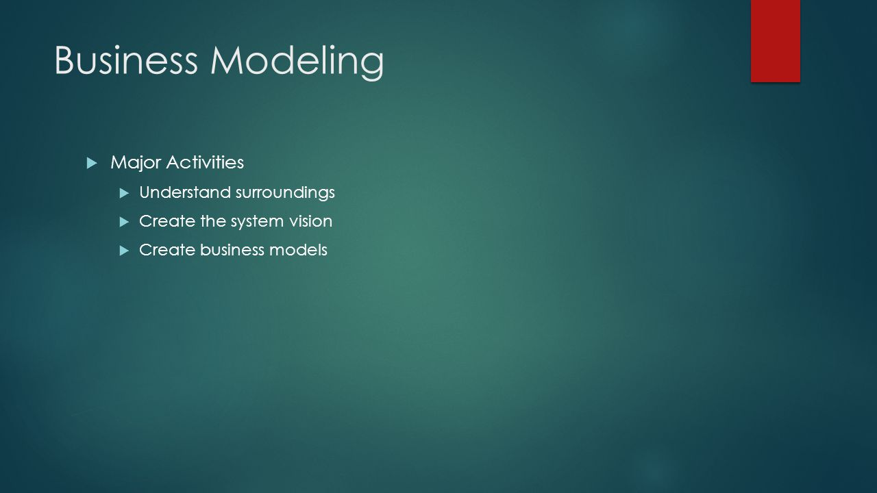 Business Modeling  Major Activities  Understand surroundings  Create the system vision  Create business models