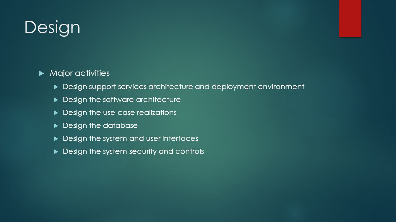 Design  Major activities  Design support services architecture and deployment environment  Design the software architecture  Design the use case realizations  Design the database  Design the system and user interfaces  Design the system security and controls