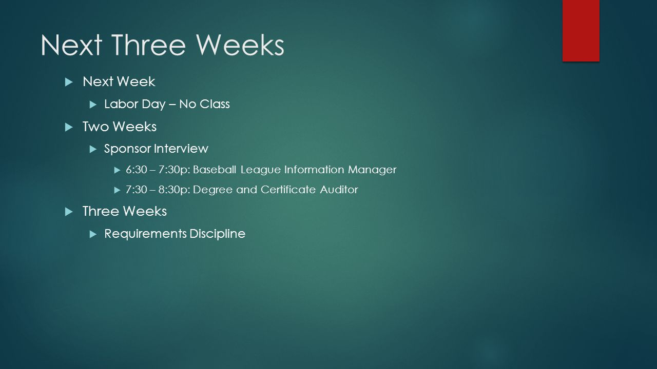 Next Three Weeks  Next Week  Labor Day – No Class  Two Weeks  Sponsor Interview  6:30 – 7:30p: Baseball League Information Manager  7:30 – 8:30p: Degree and Certificate Auditor  Three Weeks  Requirements Discipline