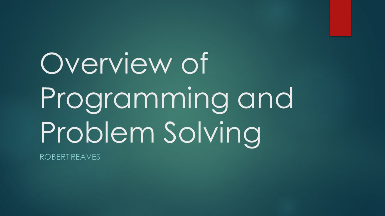 Overview of Programming and Problem Solving ROBERT REAVES