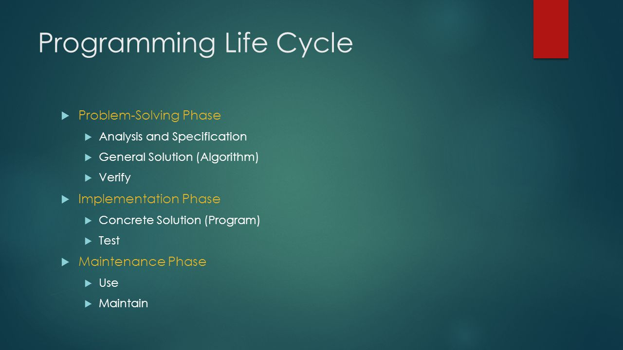 Programming Life Cycle  Problem-Solving Phase  Analysis and Specification  General Solution (Algorithm)  Verify  Implementation Phase  Concrete Solution (Program)  Test  Maintenance Phase  Use  Maintain