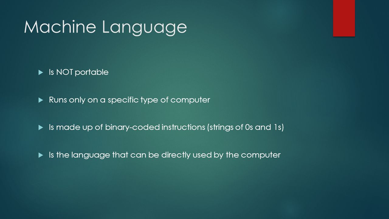 Machine Language  Is NOT portable  Runs only on a specific type of computer  Is made up of binary-coded instructions (strings of 0s and 1s)  Is the language that can be directly used by the computer