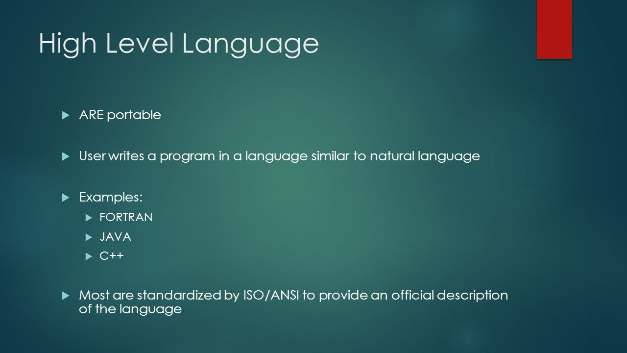 High Level Language  ARE portable  User writes a program in a language similar to natural language  Examples:  FORTRAN  JAVA  C++  Most are standardized by ISO/ANSI to provide an official description of the language