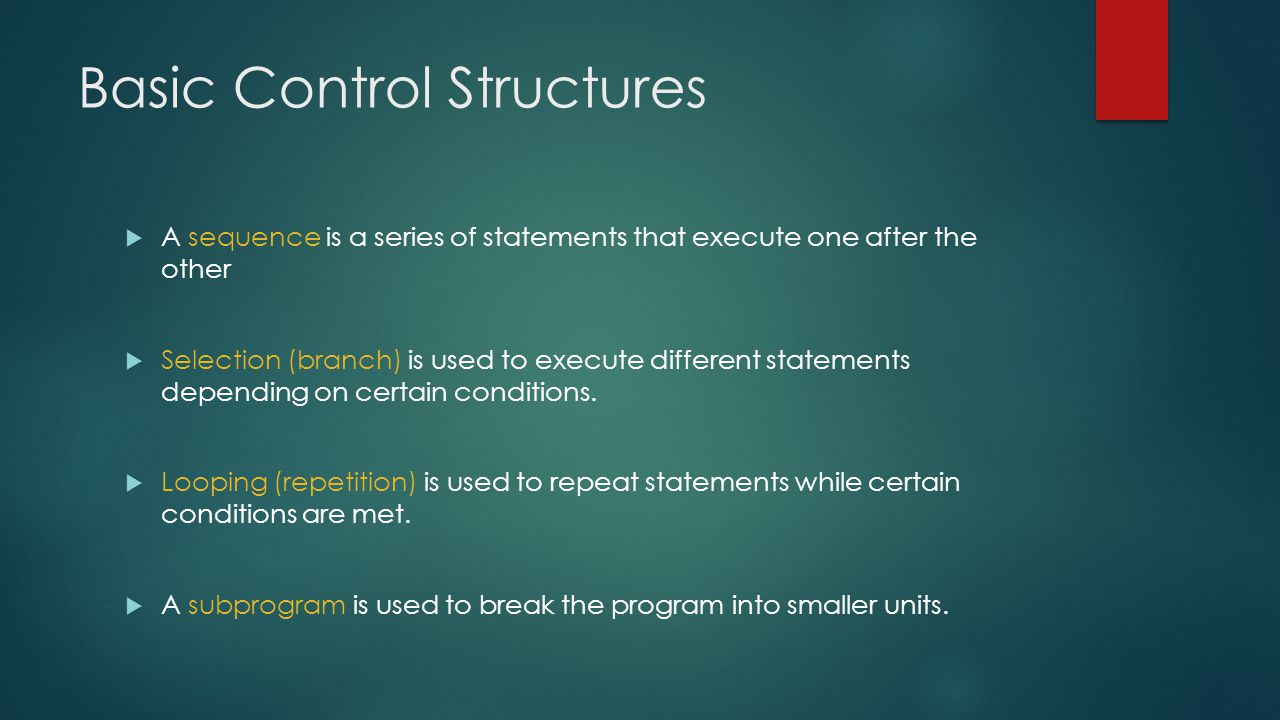 Basic Control Structures  A sequence is a series of statements that execute one after the other  Selection (branch) is used to execute different statements depending on certain conditions.
