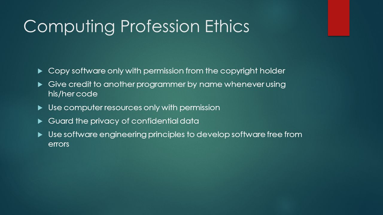 Computing Profession Ethics  Copy software only with permission from the copyright holder  Give credit to another programmer by name whenever using his/her code  Use computer resources only with permission  Guard the privacy of confidential data  Use software engineering principles to develop software free from errors