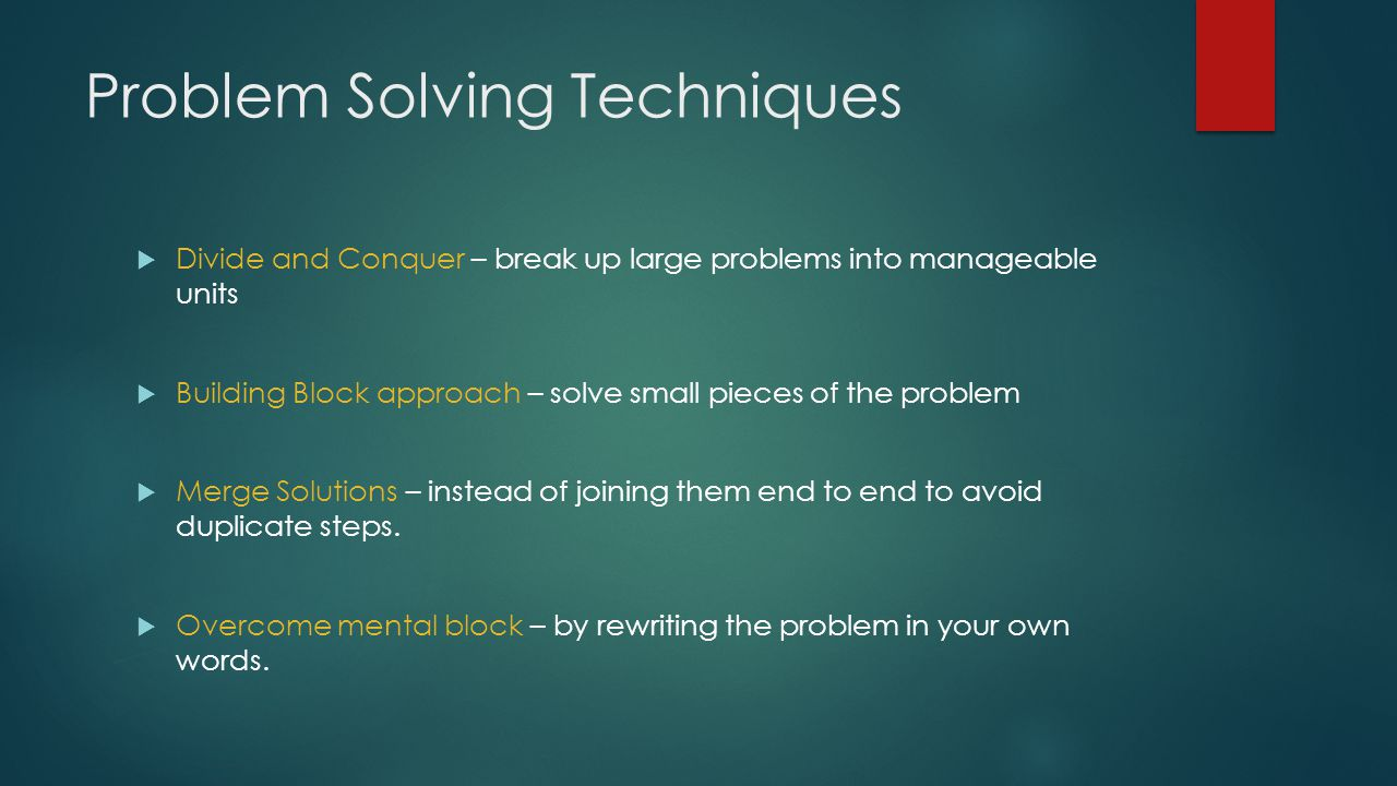 Problem Solving Techniques  Divide and Conquer – break up large problems into manageable units  Building Block approach – solve small pieces of the problem  Merge Solutions – instead of joining them end to end to avoid duplicate steps.