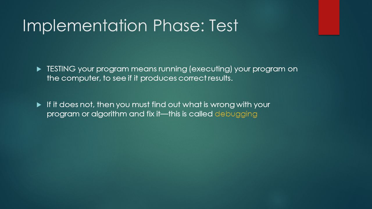 Implementation Phase: Test  TESTING your program means running (executing) your program on the computer, to see if it produces correct results.