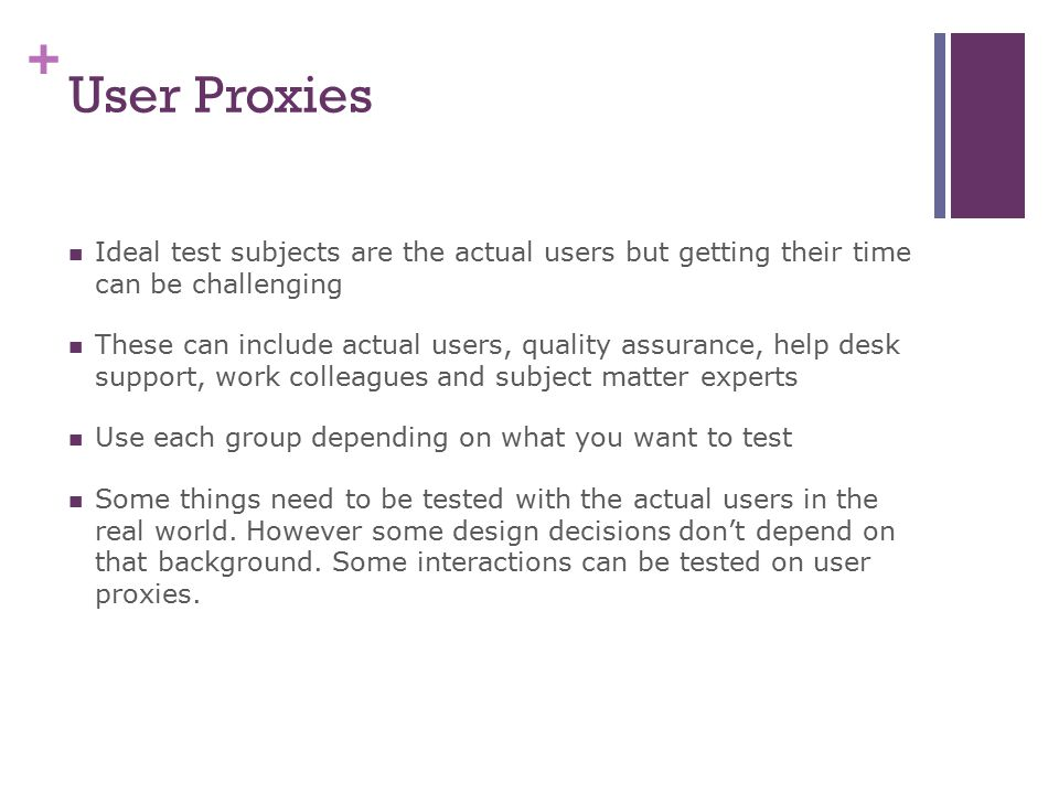 + User Proxies Ideal test subjects are the actual users but getting their time can be challenging These can include actual users, quality assurance, help desk support, work colleagues and subject matter experts Use each group depending on what you want to test Some things need to be tested with the actual users in the real world.