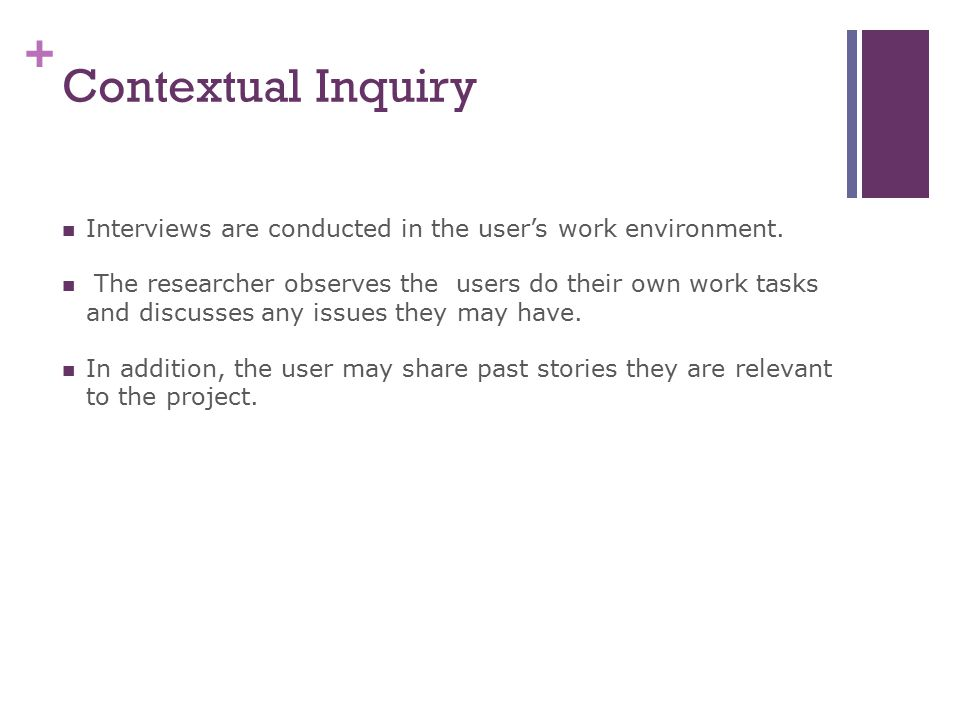 + Contextual Inquiry Interviews are conducted in the user's work environment.