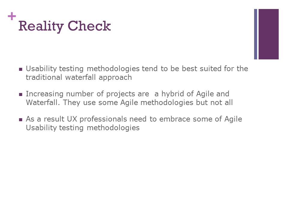 + Reality Check Usability testing methodologies tend to be best suited for the traditional waterfall approach Increasing number of projects are a hybrid of Agile and Waterfall.