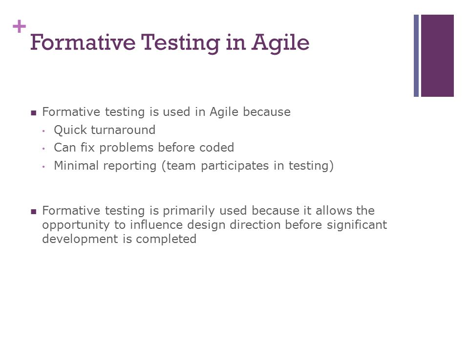 + Formative Testing in Agile Formative testing is used in Agile because Quick turnaround Can fix problems before coded Minimal reporting (team participates in testing) Formative testing is primarily used because it allows the opportunity to influence design direction before significant development is completed