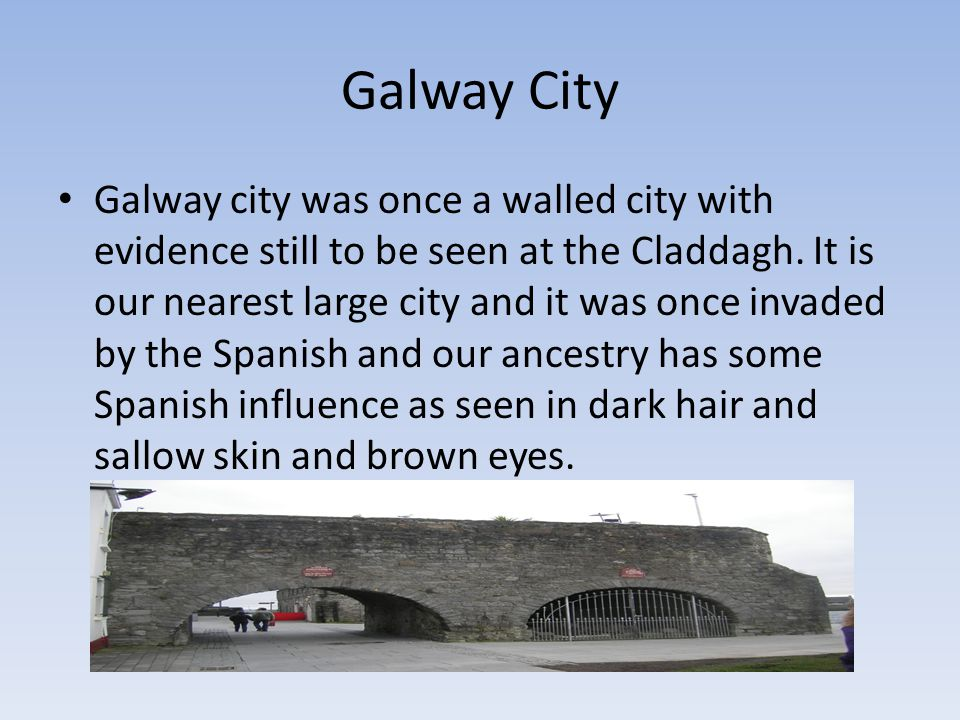 Galway City Galway city was once a walled city with evidence still to be seen at the Claddagh.