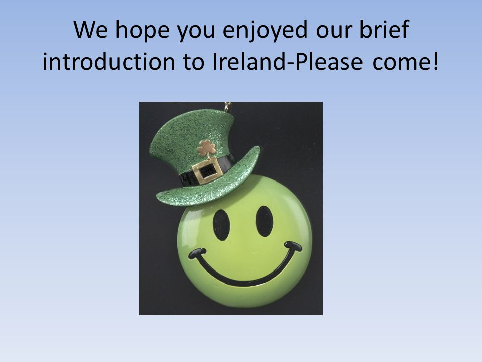 We hope you enjoyed our brief introduction to Ireland-Please come!
