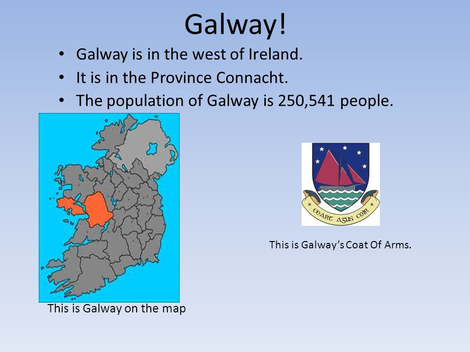 Galway. Galway is in the west of Ireland. It is in the Province Connacht.