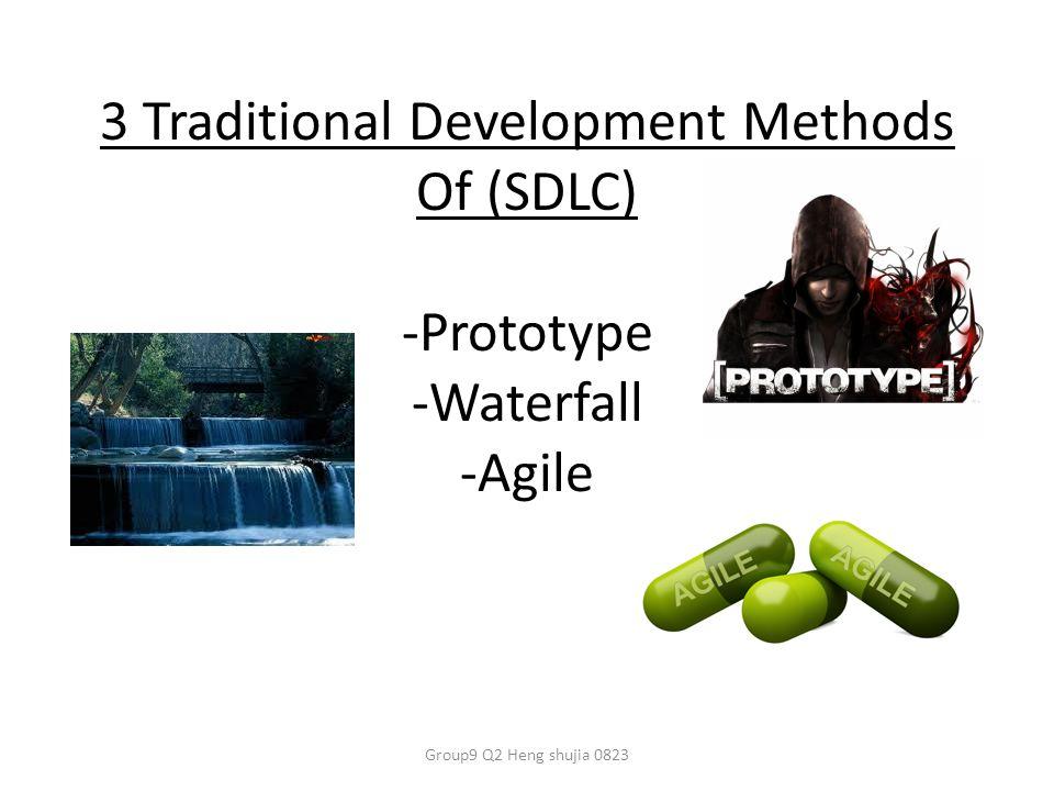 3 Traditional Development Methods Of (SDLC) -Prototype -Waterfall -Agile Group9 Q2 Heng shujia 0823