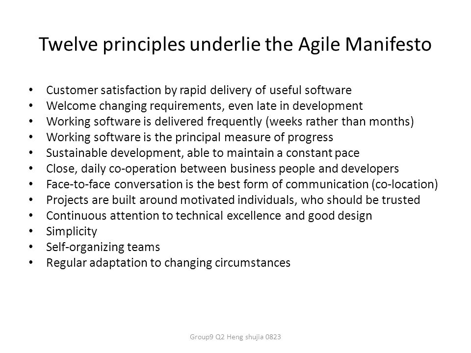 Twelve principles underlie the Agile Manifesto Customer satisfaction by rapid delivery of useful software Welcome changing requirements, even late in development Working software is delivered frequently (weeks rather than months) Working software is the principal measure of progress Sustainable development, able to maintain a constant pace Close, daily co-operation between business people and developers Face-to-face conversation is the best form of communication (co-location) Projects are built around motivated individuals, who should be trusted Continuous attention to technical excellence and good design Simplicity Self-organizing teams Regular adaptation to changing circumstances Group9 Q2 Heng shujia 0823