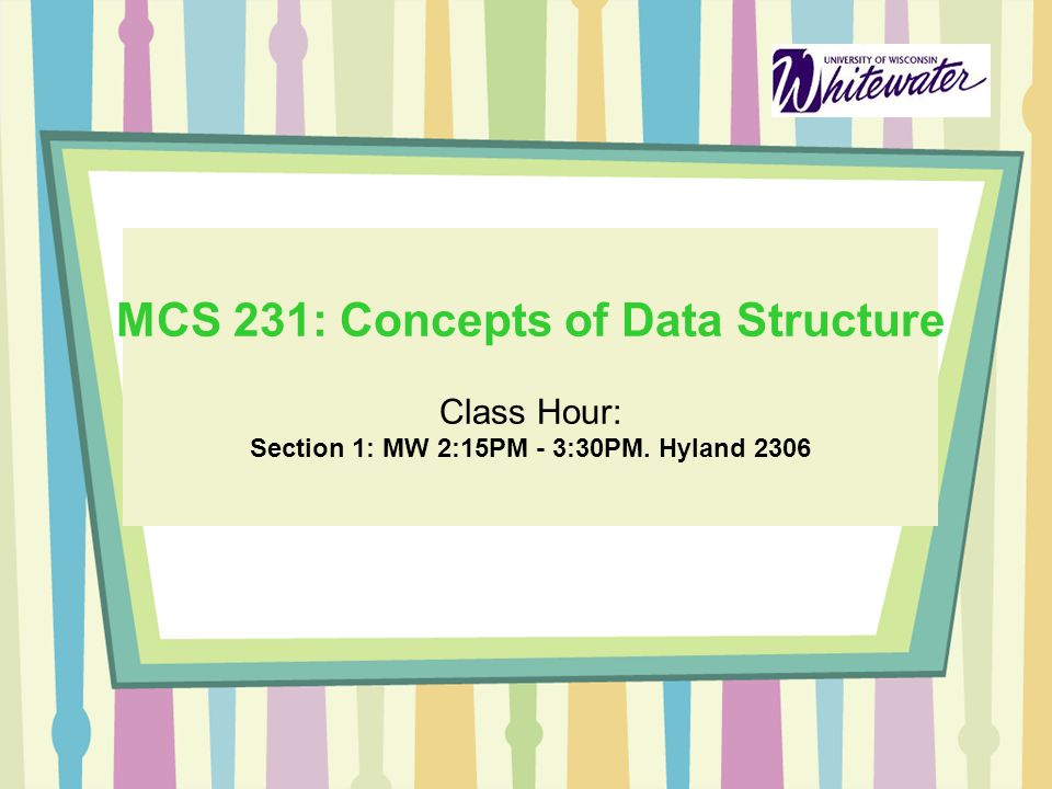 MCS 231: Concepts of Data Structure Class Hour: Section 1: MW 2:15PM - 3:30PM. Hyland 2306