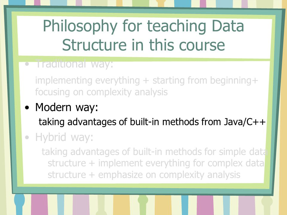 Philosophy for teaching Data Structure in this course Traditional way: implementing everything + starting from beginning+ focusing on complexity analysis Modern way: taking advantages of built-in methods from Java/C++ Hybrid way: taking advantages of built-in methods for simple data structure + implement everything for complex data structure + emphasize on complexity analysis