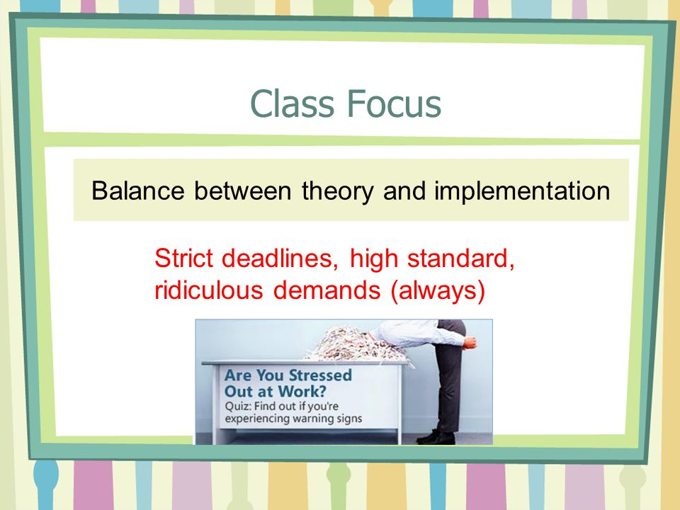 Class Focus Balance between theory and implementation Strict deadlines, high standard, ridiculous demands (always)