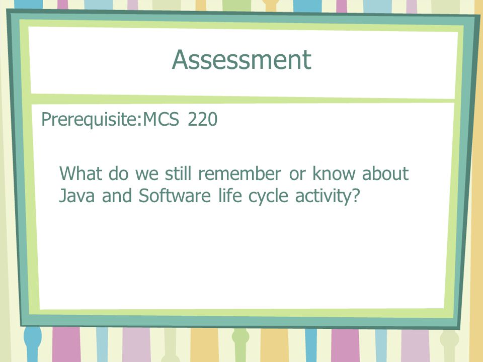 Assessment Prerequisite:MCS 220 What do we still remember or know about Java and Software life cycle activity