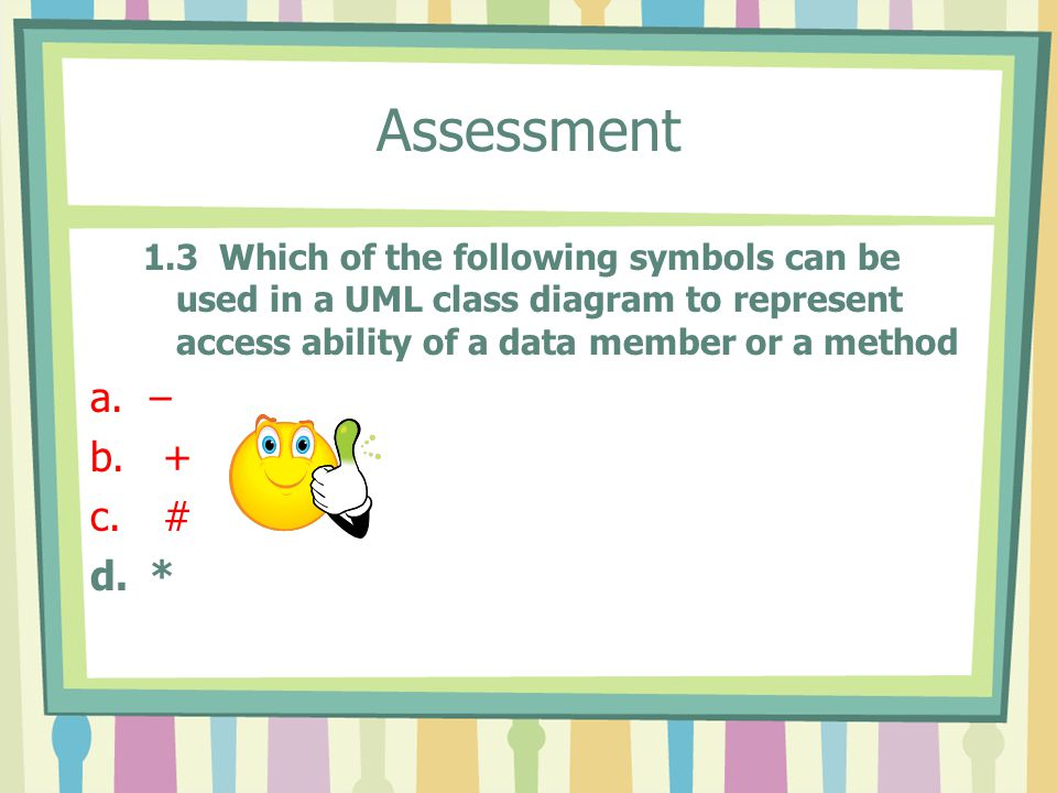 Assessment 1.3 Which of the following symbols can be used in a UML class diagram to represent access ability of a data member or a method a.– b.