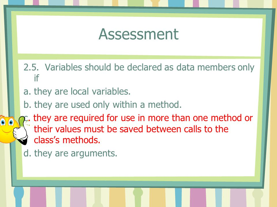 Assessment 2.5. Variables should be declared as data members only if a.