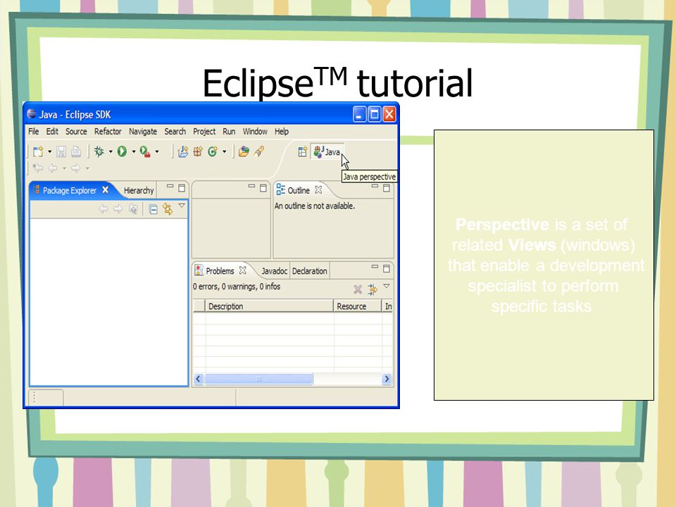 Eclipse TM tutorial Perspective is a set of related Views (windows) that enable a development specialist to perform specific tasks