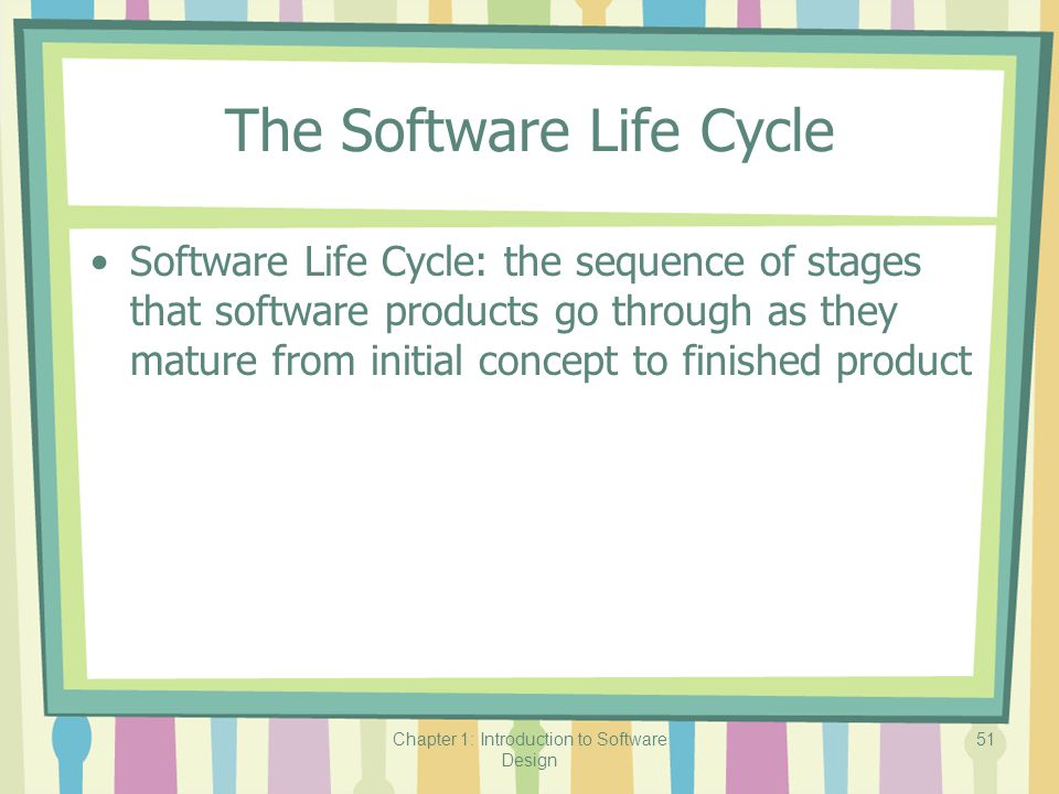 Chapter 1: Introduction to Software Design 51 The Software Life Cycle Software Life Cycle: the sequence of stages that software products go through as they mature from initial concept to finished product
