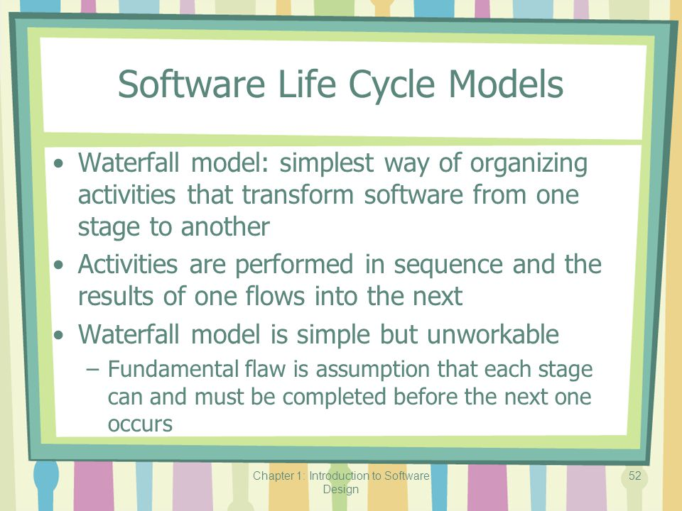 Chapter 1: Introduction to Software Design 52 Software Life Cycle Models Waterfall model: simplest way of organizing activities that transform software from one stage to another Activities are performed in sequence and the results of one flows into the next Waterfall model is simple but unworkable –Fundamental flaw is assumption that each stage can and must be completed before the next one occurs
