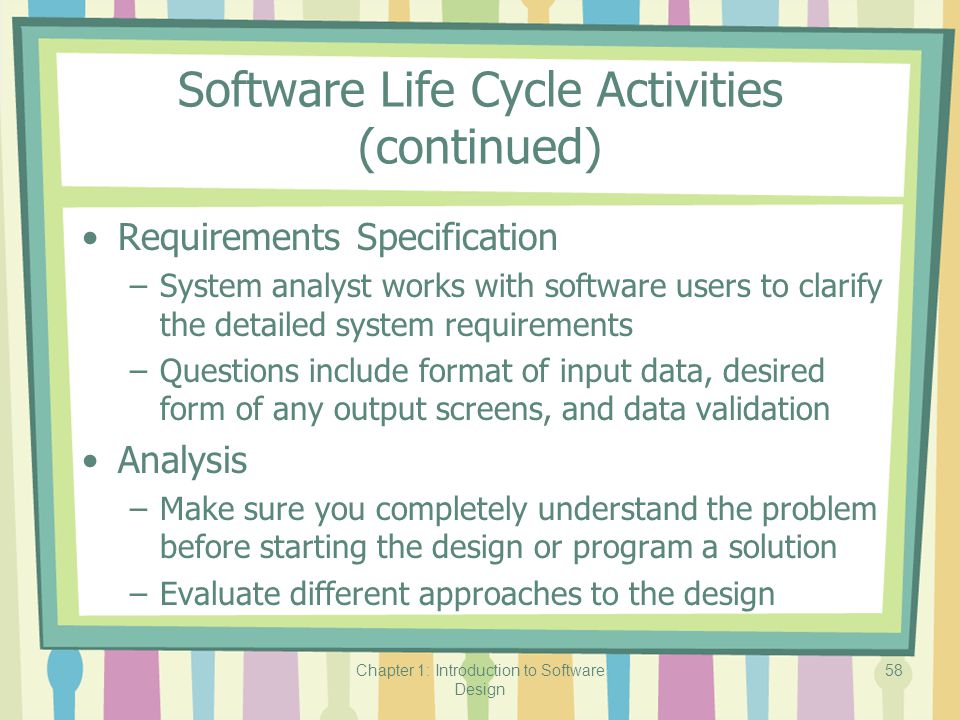 Chapter 1: Introduction to Software Design 58 Software Life Cycle Activities (continued) Requirements Specification –System analyst works with software users to clarify the detailed system requirements –Questions include format of input data, desired form of any output screens, and data validation Analysis –Make sure you completely understand the problem before starting the design or program a solution –Evaluate different approaches to the design