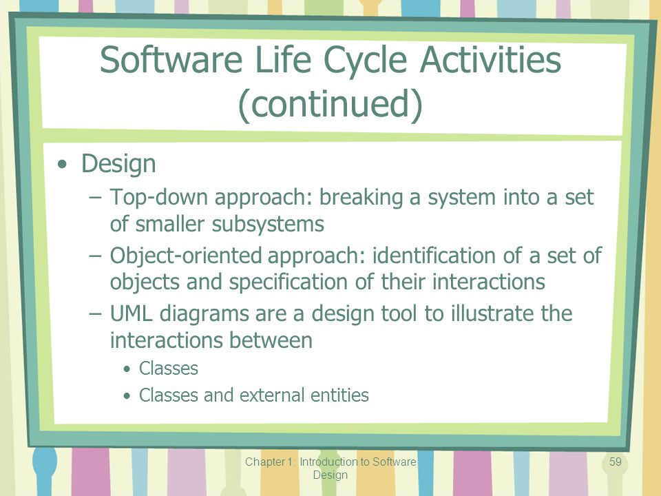 Chapter 1: Introduction to Software Design 59 Software Life Cycle Activities (continued) Design –Top-down approach: breaking a system into a set of smaller subsystems –Object-oriented approach: identification of a set of objects and specification of their interactions –UML diagrams are a design tool to illustrate the interactions between Classes Classes and external entities