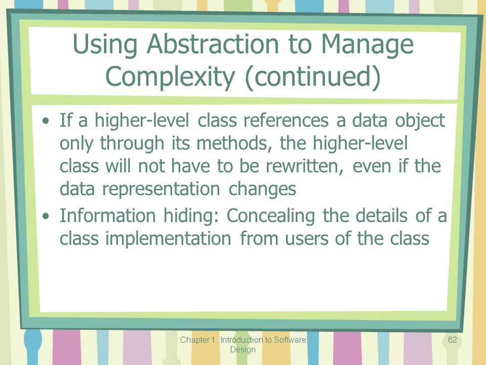 Chapter 1: Introduction to Software Design 62 Using Abstraction to Manage Complexity (continued) If a higher-level class references a data object only through its methods, the higher-level class will not have to be rewritten, even if the data representation changes Information hiding: Concealing the details of a class implementation from users of the class