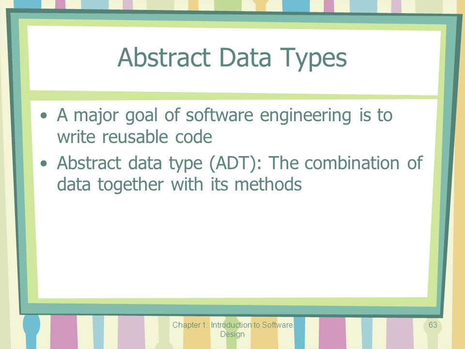 Chapter 1: Introduction to Software Design 63 Abstract Data Types A major goal of software engineering is to write reusable code Abstract data type (ADT): The combination of data together with its methods