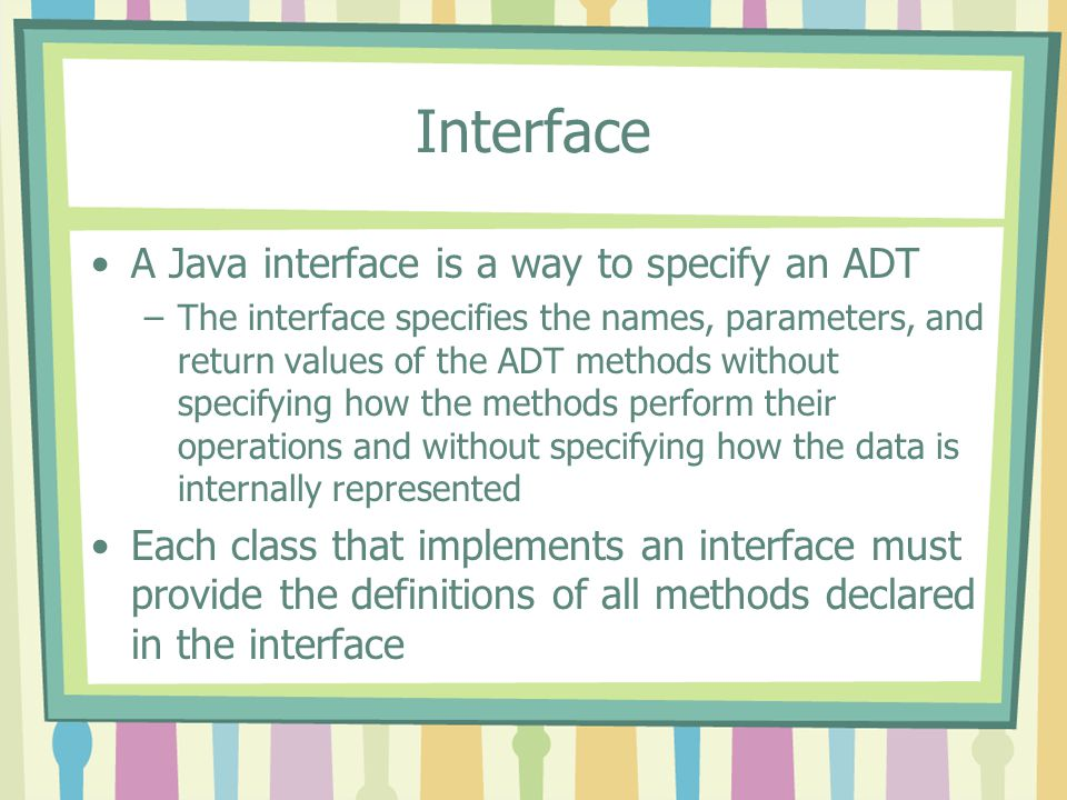 Interface A Java interface is a way to specify an ADT –The interface specifies the names, parameters, and return values of the ADT methods without specifying how the methods perform their operations and without specifying how the data is internally represented Each class that implements an interface must provide the definitions of all methods declared in the interface