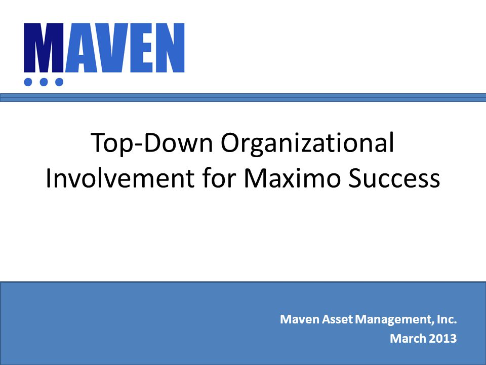 Top-Down Organizational Involvement for Maximo Success Maven Asset Management, Inc. March 2013