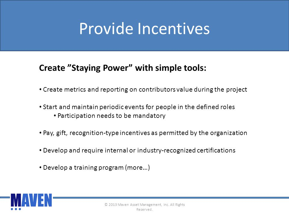 Provide Incentives Create Staying Power with simple tools: Create metrics and reporting on contributors value during the project Start and maintain periodic events for people in the defined roles Participation needs to be mandatory Pay, gift, recognition-type incentives as permitted by the organization Develop and require internal or industry-recognized certifications Develop a training program (more…) © 2013 Maven Asset Management, Inc.