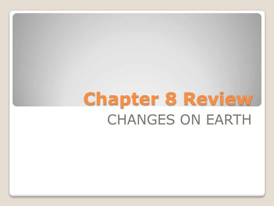 Chapter 8 Review CHANGES ON EARTH