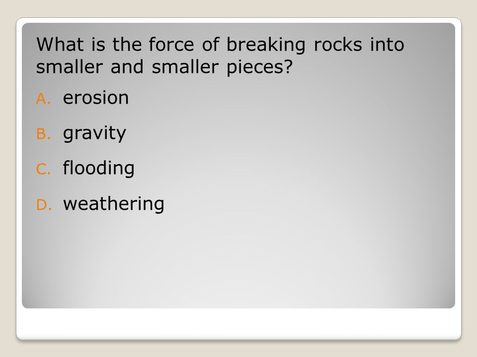 What is the force of breaking rocks into smaller and smaller pieces.