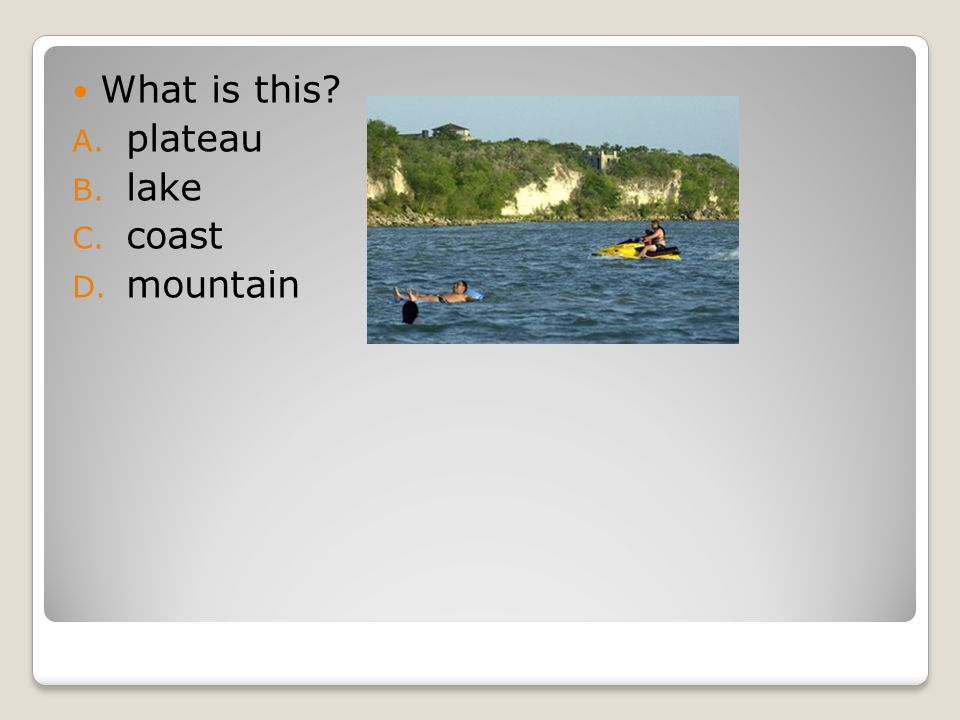What is this A. plateau B. lake C. coast D. mountain